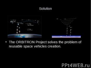 Solution The ORBITRON Project solves the problem of reusable space vehicles crea