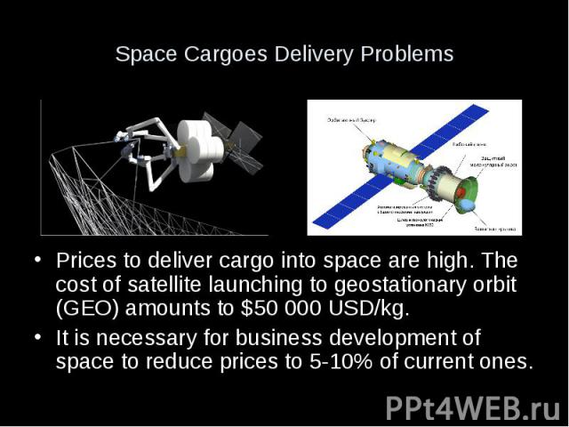 Space Cargoes Delivery Problems Prices to deliver cargo into space are high. The cost of satellite launching to geostationary orbit (GEO) amounts to $50 000 USD/kg. It is necessary for business development of space to reduce prices to 5-10% of …