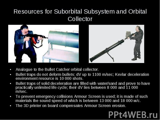 Resources for Suborbital Subsystem and Orbital Collector Analogue to the Bullet Catcher orbital collector. Bullet traps do not deform bullets: dV up to 1100 m/sec; Kevlar deceleration environment resource is 10 000 shots. Bullet traps of solid decel…