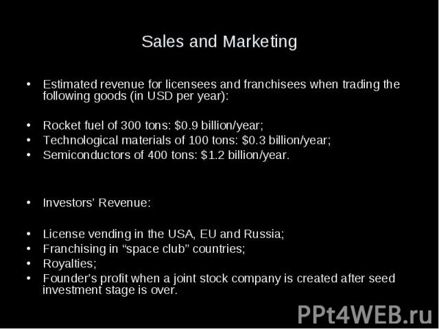 Sales and Marketing Estimated revenue for licensees and franchisees when trading the following goods (in USD per year): Rocket fuel of 300 tons: $0.9 billion/year; Technological materials of 100 tons: $0.3 billion/year; Semiconductors of 400 tons: $…