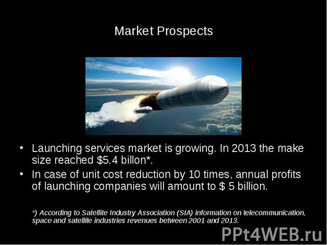 Market Prospects Launching services market is growing. In 2013 the make size reached $5.4 billon*. In case of unit cost reduction by 10 times, annual profits of launching companies will amount to $ 5 billion. *) According to Satellite Industry Assoc…