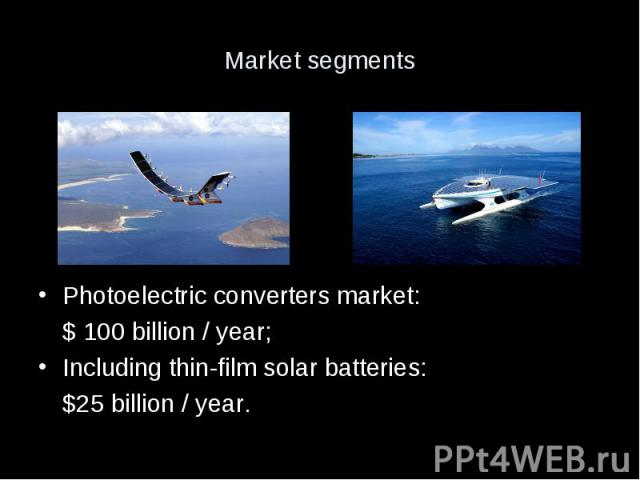 Market segments Photoelectric converters market: $ 100 billion / year; Including thin-film solar batteries: $25 billion / year.