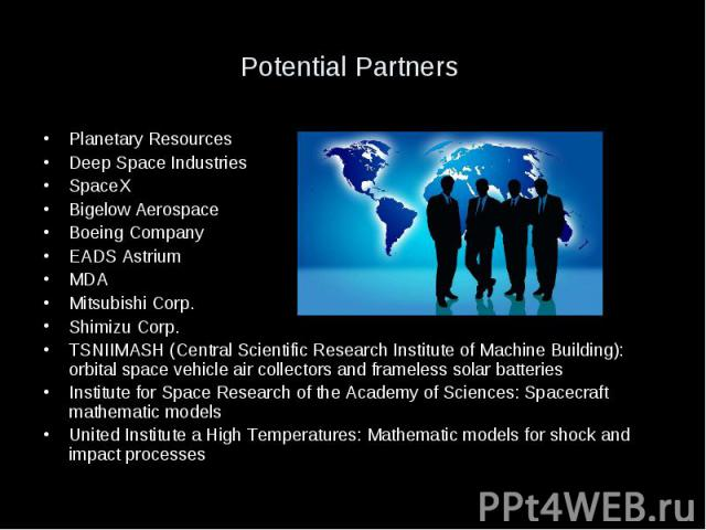 Potential Partners Planetary Resources Deep Space Industries SpaceX Bigelow Aerospace Boeing Company EADS Astrium MDA Mitsubishi Corp. Shimizu Corp. TSNIIMASH (Central Scientific Research Institute of Machine Building): orbital space vehicle air col…