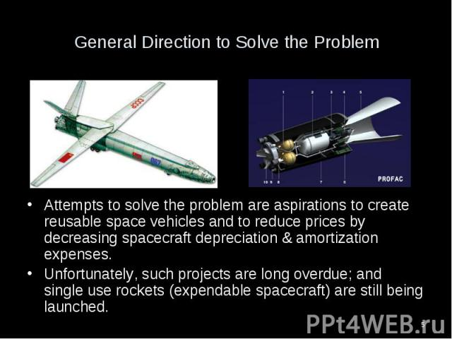 Attempts to solve the problem are aspirations to create reusable space vehicles and to reduce prices by decreasing spacecraft depreciation & amortization expenses. Attempts to solve the problem are aspirations to create reusable space vehicles a…