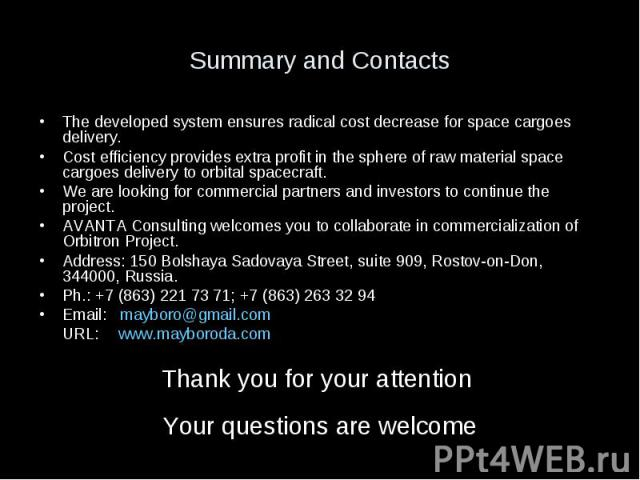 Summary and Contacts The developed system ensures radical cost decrease for space cargoes delivery. Cost efficiency provides extra profit in the sphere of raw material space cargoes delivery to orbital spacecraft. We are looking for commercial partn…