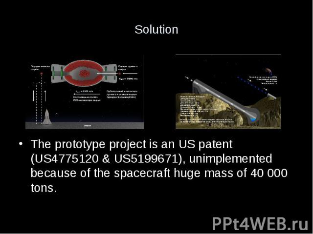Solution The prototype project is an US patent (US4775120 & US5199671), unimplemented because of the spacecraft huge mass of 40 000 tons.