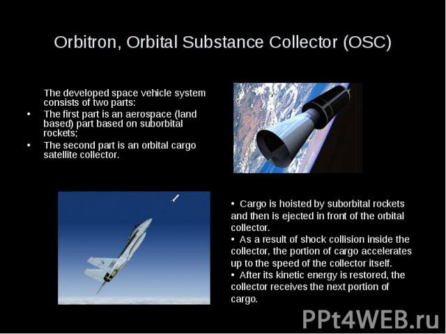 Orbitron, Orbital Substance Collector (OSC) The developed space vehicle system consists of two parts: The first part is an aerospace (land based) part based on suborbital rockets; The second part is an orbital cargo satellite collector.