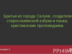 Категория 2 Братья из города Салуне, создатели старославянской азбуки и языка, х