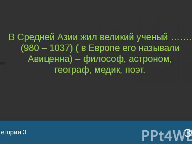 Категория 3 В Средней Азии жил великий ученый ……. (980 – 1037) ( в Европе его называли Авиценна) – философ, астроном, географ, медик, поэт.