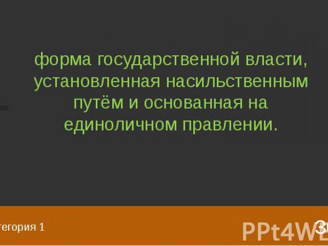 Категория 1 форма государственной власти, установленная насильственным путём и основанная на единоличном правлении.