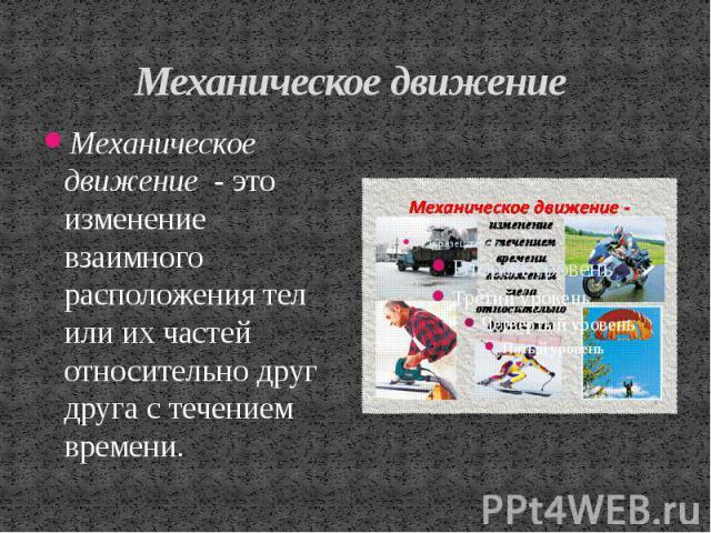 Механическое движение Механическое движение - это изменение взаимного расположения тел или их частей относительно друг друга с течением времени.