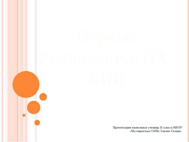 Первые Рюриковичи (IX-XIII) Презентацию выполнила ученица 11 класса МКОУ «Мальцевская СОШ» Харина Галина.