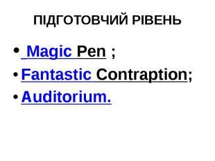 ПІДГОТОВЧИЙ РІВЕНЬ Magic Pen; Fantastic Contraption; Auditorium.
