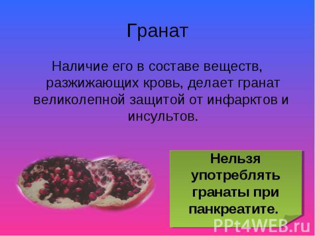 Наличие его в составе веществ, разжижающих кровь, делает гранат великолепной защитой от инфарктов и инсультов. Наличие его в составе веществ, разжижающих кровь, делает гранат великолепной защитой от инфарктов и инсультов.