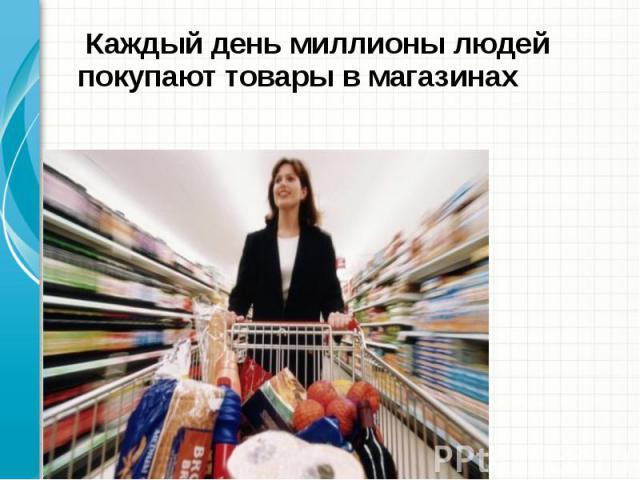 Каждый день миллионы людей покупают товары в магазинах
