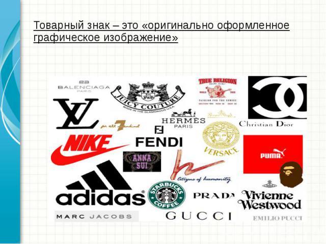 Товарный знак – это «оригинально оформленное графическое изображение»