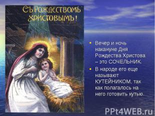 Вечер и ночь накануне Дня Рождества Христова – это СОЧЕЛЬНИК. В народе его еще н