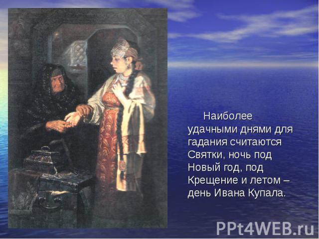 Наиболее удачными днями для гадания считаются Святки, ночь под Новый год, под Крещение и летом – день Ивана Купала.