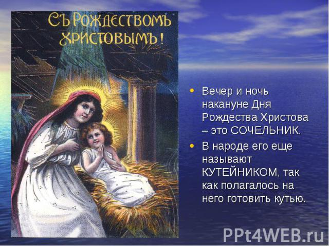 Вечер и ночь накануне Дня Рождества Христова – это СОЧЕЛЬНИК. В народе его еще называют КУТЕЙНИКОМ, так как полагалось на него готовить кутью.