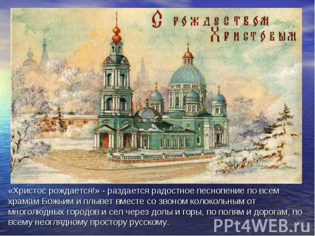 «Христос рождается!» - раздается радостное песнопение по всем храмам Божьим и плывет вместе со звоном колокольным от многолюдных городов и сел через долы и горы, по полям и дорогам, по всему неоглядному простору русскому.