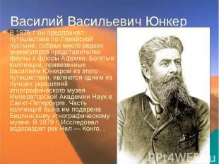 Василий Васильевич Юнкер В 1875г. он предпринял путешествие по Ливийской п