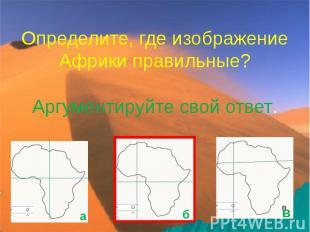 Определите, где изображение Африки правильные? Аргументируйте свой ответ.