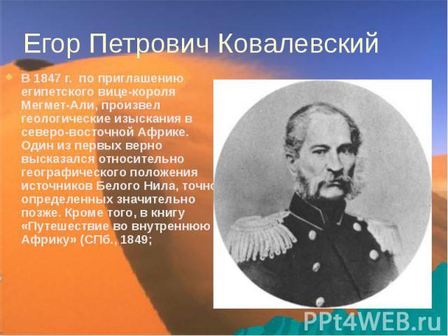 Егор Петрович Ковалевский В 1847г. по приглашению египетского вице-короля Мегмет-Али, произвел геологические изыскания в северо-восточной Африке. Один из первых верно высказался относительно географического положения источников Белого Нила, то…