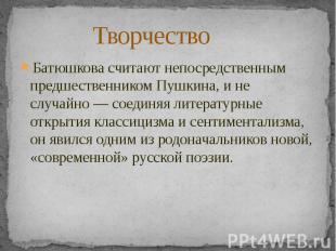 ТворчествоБатюшкова считают непосредственным предшественникомПушкина, и не