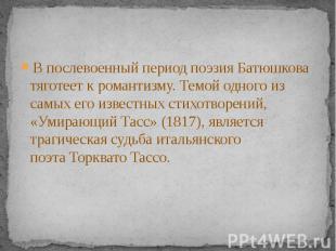 В послевоенный период поэзия Батюшкова тяготеет кромантизму. Темой одного