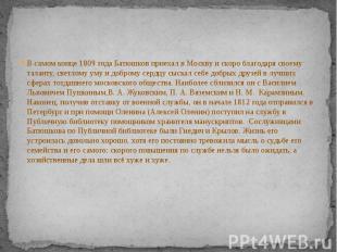 В самом конце1809 годаБатюшков приехал в Москву и скоро благодаря св