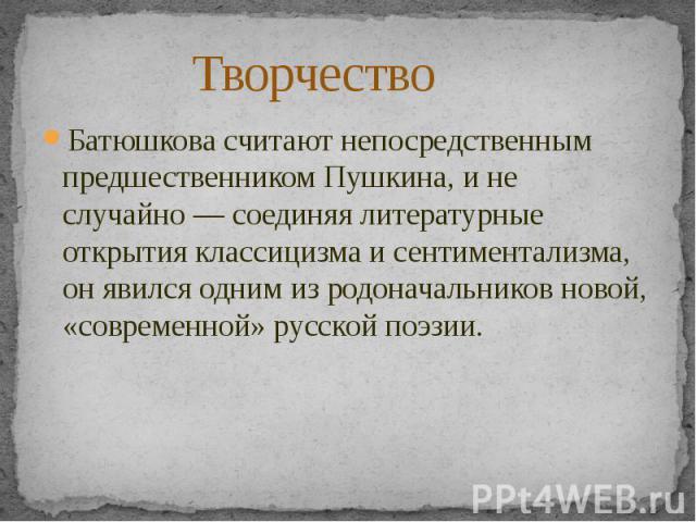 ТворчествоБатюшкова считают непосредственным предшественникомПушкина, и не случайно— соединяя литературные открытияклассицизмаи сентиментализма, он явился одним из родоначальников новой, «современной» русской поэзии.