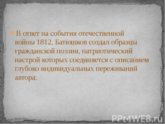 В ответ на события отечественной войны1812, Батюшков создал образцы гражданской поэзии, патриотический настрой которых соединяется с описанием глубоко индивидуальных переживаний автора:В ответ на события отечественной войны1812, Батюшков…