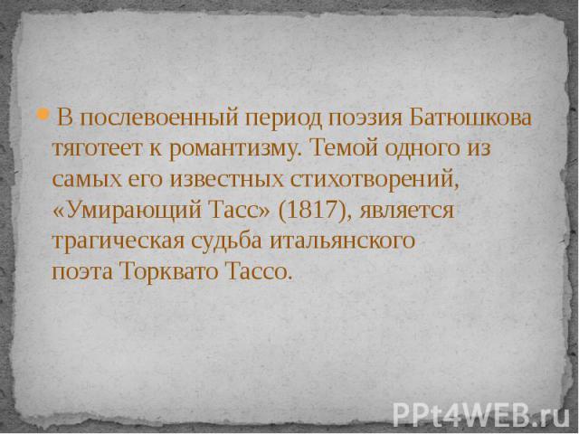 В послевоенный период поэзия Батюшкова тяготеет кромантизму. Темой одного из самых его известных стихотворений, «Умирающий Тасс» (1817), является трагическая судьба итальянского поэтаТорквато Тассо.В послевоенный период поэзия Батюшкова …