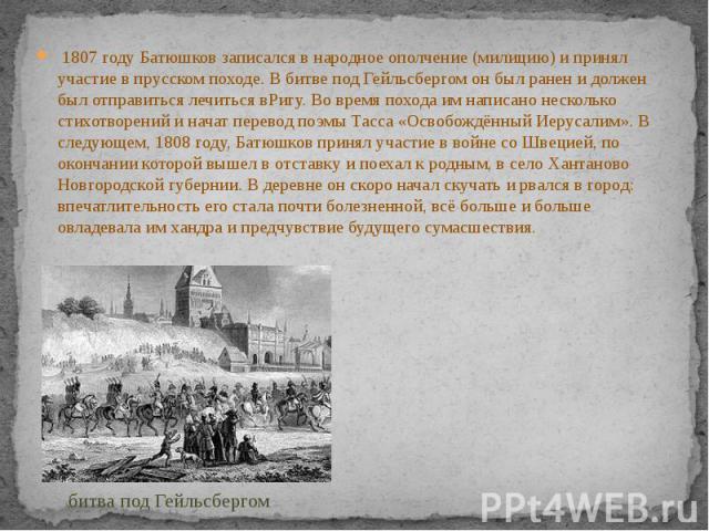 1807 годуБатюшков записался в народное ополчение (милицию) и принял участие впрусском походе. Вбитве под Гейльсбергомон был ранен и должен был отправиться лечиться вРигу. Во время похода им написано несколько стихотворе…
