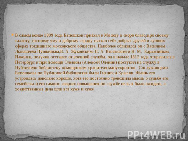 В самом конце1809 годаБатюшков приехал в Москву и скоро благодаря своему таланту, светлому уму и доброму сердцу сыскал себе добрых друзей в лучших сферах тогдашнего московского общества. Наиболее сблизился он сВасилием Львовичем&nb…
