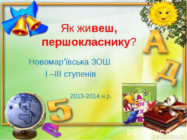 Як живеш, першокласнику?Новомар'ївська ЗОШ І –ІІІ ступенів 2013-2014 н.р.