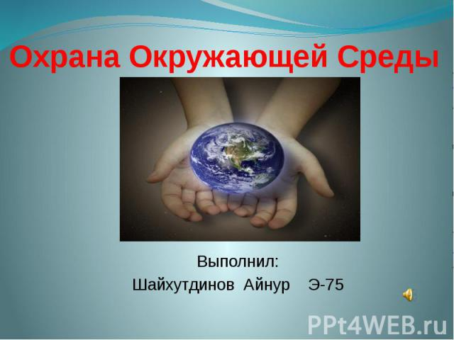 Охрана Окружающей СредыВыполнил:Шайхутдинов Айнур Э-75
