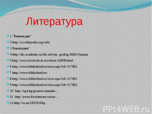 "Литература 1 ""Википедия"" 2 http://ru.wikipedia.org/wiki 3 Википедия"" 4 http://dic.academic.ru/dic.nsf/enc_geolog/3681/Охрана5 http://www.bestreferat.ru/referat-62058.html 6 http://www.bibliofond.ru/view.aspx?id=1174027 http://www.bibl…"