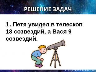 1. Петя увидел в телескоп 18 созвездий, а Вася 9 созвездий. 1. Петя увидел в тел