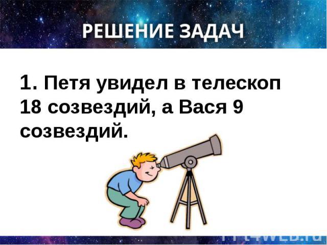 1. Петя увидел в телескоп 18 созвездий, а Вася 9 созвездий. 1. Петя увидел в телескоп 18 созвездий, а Вася 9 созвездий.
