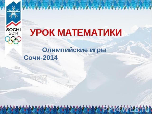 УРОК МАТЕМАТИКИ Олимпийские игры Сочи-2014