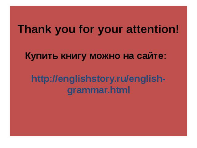 Thank you for your attention!Купить книгу можно на сайте: http://englishstory.ru/english-grammar.html