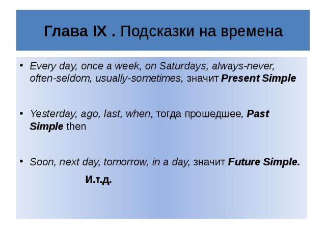 Глава IX . Подсказки на временаEvery day, once a week, on Saturdays, always-never, often-seldom, usually-sometimes, значит Present Simple Yesterday, ago, last, when, тогда прошедшее, Past Simple thenSoon, next day, tomorrow, in a day, значит Future …