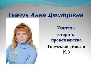 Ткачук Анна Дмитрівна Учитель історії та правознавства Ізюмської гімназії №3