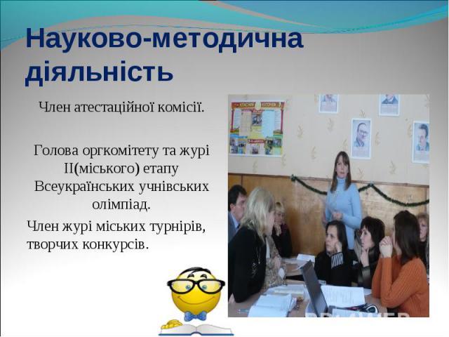 Член атестаційної комісії. Член атестаційної комісії. Голова оргкомітету та журі ІІ(міського) етапу Всеукраїнських учнівських олімпіад. Член журі міських турнірів, творчих конкурсів.