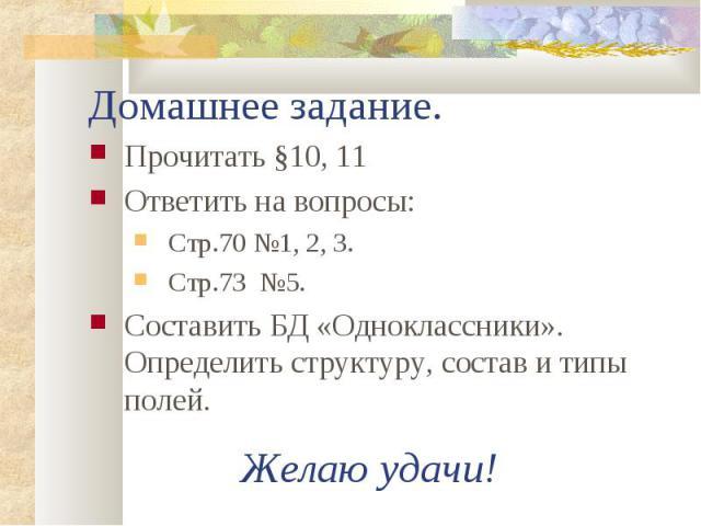Прочитать §10, 11 Прочитать §10, 11 Ответить на вопросы: Стр.70 №1, 2, 3. Стр.73 №5. Составить БД «Одноклассники». Определить структуру, состав и типы полей.