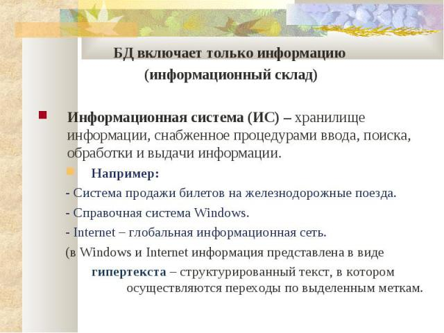 БД включает только информацию БД включает только информацию (информационный склад) Информационная система (ИС) – хранилище информации, снабженное процедурами ввода, поиска, обработки и выдачи информации. Например: - Система продажи билетов на железн…