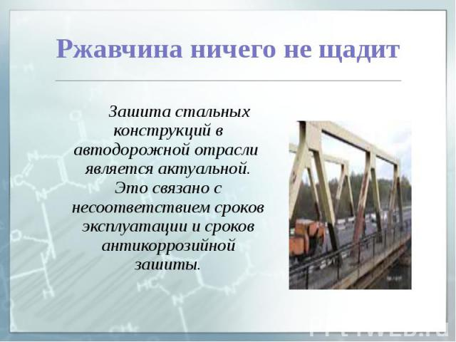 Ржавчина ничего не щадит Зашита стальных конструкций в автодорожной отрасли является актуальной. Это связано с несоответствием сроков эксплуатации и сроков антикоррозийной зашиты.