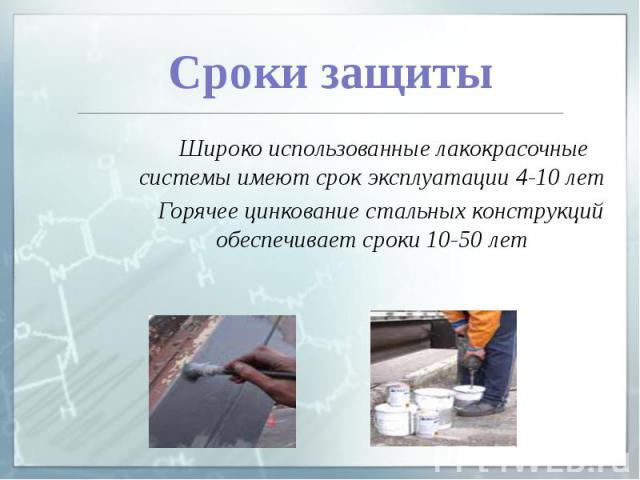 Сроки защиты Широко использованные лакокрасочные системы имеют срок эксплуатации 4-10 лет Горячее цинкование стальных конструкций обеспечивает сроки 10-50 лет