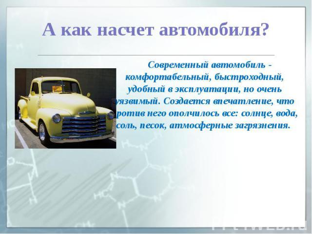 А как насчет автомобиля? Современный автомобиль - комфортабельный, быстроходный, удобный в эксплуатации, но очень уязвимый. Создается впечатление, что против него ополчилось все: солнце, вода, соль, песок, атмосферные загрязнения.